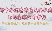 200组中华优秀传统文化题材的大型动画全球招标项目隆重发布